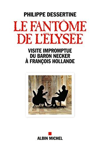 Le Fantôme de l'Elysée : Visite impromptue du Baron Necker à François Hollande (Essais) par Philippe Dessertine