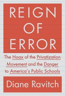 [(Reign of Error: The Hoax of the Privatization Movement and the Danger to America's Public Schools)] [Author: Professor of Education Diane Ravitch] published on (September, 2013)