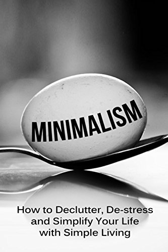 minimalism-how-to-declutter-de-stress-and-simplify-your-life-with-simple-living-minimalist-living-mi