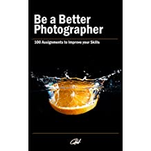 Be a Better Photographer: 100 Assignments to improve your Skills (English Edition)
