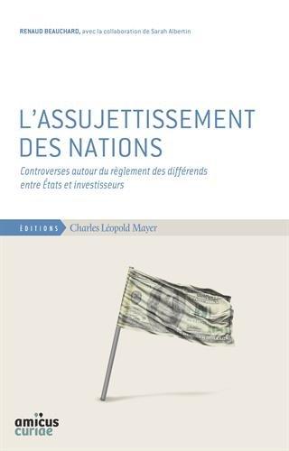 L'assujettissement des nations : Controverses autour du règlement des différends entre Etats et investisseurs