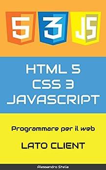HTML5, CSS3, JavaScript, ajax, jQuery: Programmare per il web, lato client di [Stella, Alessandro]