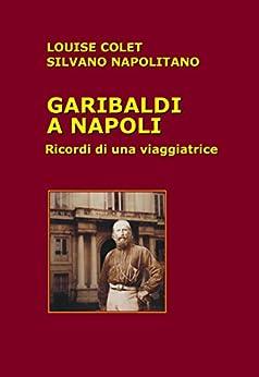 Garibaldi a Napoli: Ricordi di una viaggiatrice di [Colet, Louise, Napolitano, Silvano]