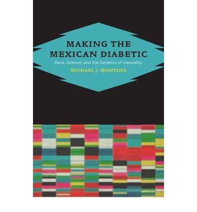 [(Making the Mexican Diabetic: Race, Science, and the Genetics of Inequality)] [Author: Michael Montoya] published on (March, 2011)