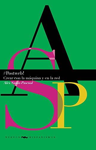 #Postweb! :crear con la máquina y en la red (Nuevos Hispanismos) por Alex Saum-Pascual