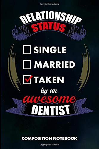 Relationship Status Single Married Taken by an Awesome Dentist: Composition Notebook, Birthday Journal for Dentistry Teeth Orthodontics to write on por M. Shafiq