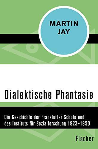 Dialektische Phantasie: Die Geschichte der Frankfurter Schule und des Instituts für Sozialforschung 1923-1950
