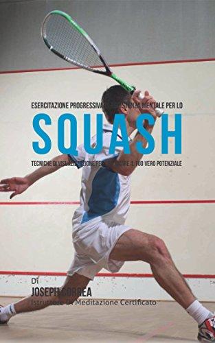 Esercitazione progressiva di Resistenza Mentale per lo Squash: Tecniche di Visualizzazione per sbloccare il tuo vero potenziale (Italian Edition) por Joseph Correa (Istruttore di Meditazione Certificato)
