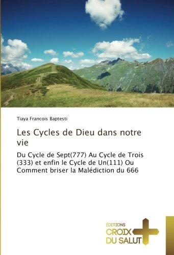 Les Cycles de Dieu dans notre vie: Du Cycle de Sept(777) Au Cycle de Trois (333) et enfin le Cycle de Un(111) Ou Comment briser la Malédiction du 666 par Tiaya Francois Baptesti