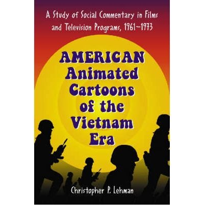 american-animated-cartoons-of-the-vietnam-era-a-study-of-social-commentary-in-films-and-television-programs-1961-1973-author-christopher-p-lehman-published-on-december-2006