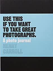 Use This If You Want to Take Great Photographs (Photo Journal)