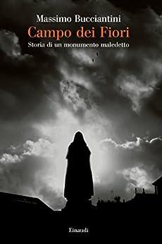 Campo dei Fiori: Storia di un monumento maledetto (Saggi Vol. 946) di [Bucciantini, Massimo]