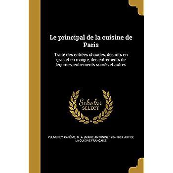 Le Principal de La Cuisine de Paris: Traite Des Entrees Chaudes, Des Rots En Gras Et En Maigre, Des Entrements de Legumes, Entrements Sucres Et Autres