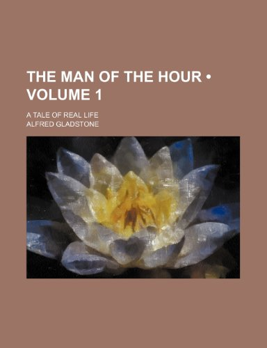 The Man of the Hour (Volume 1); A Tale of Real Life