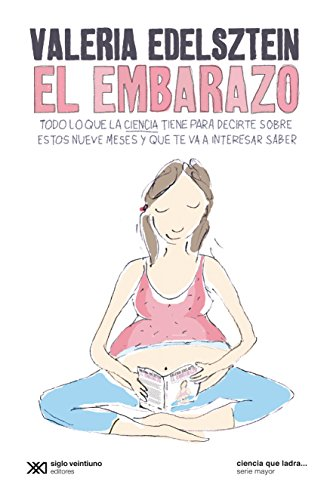 El embarazo: Todo lo que la ciencia tiene para decirte sobre estos nueve meses y que te va a interesar saber (Ciencia que ladra… serie Mayor) por Valeria Edelsztein