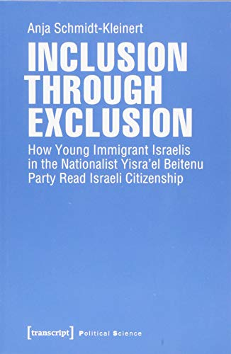 Inclusion through Exclusion: How Young Immigrant Israelis in the Nationalist Yisra'el Beitenu Party Read Israeli Citizenship (Edition Politik, Bd. 67)
