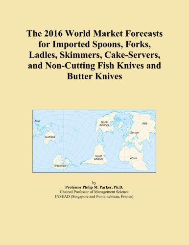 The 2016 World Market Forecasts for Imported Spoons, Forks, Ladles, Skimmers, Cake-Servers, and Non-Cutting Fish Knives and Butter Knives -