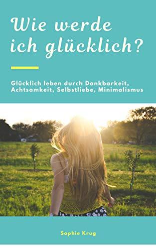 Wie werde ich glücklich? Glücklich leben durch Dankbarkeit, Achtsamkeit, Selbstliebe,  Minimalismus uvw.: Zufriedenheit, Achtsamkeit, Glück (German Edition)