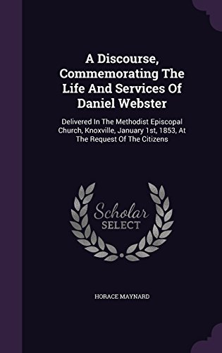 A Discourse, Commemorating The Life And Services Of Daniel Webster: Delivered In The Methodist Episcopal Church, Knoxville, January 1st, 1853, At The Request Of The Citizens by Horace Maynard (2015-12-13)