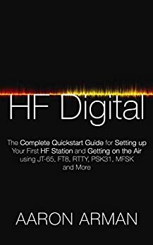 HF Digital: The Complete Quickstart Guide for Setting up Your First HF Station and Getting on the Air using JT-65, FT8, RTTY, PSK31, MFSK and More (English Edition) de [Arman, Aaron]