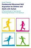 Fundamental Movement Skill Acquisition for Children and Adults with Autism: A Practical Guide to Teaching and Assessing Individuals on the Spectrum