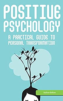 Positive Psychology: A Practical Guide to Personal Transformation: Motivational Psychology: Gain Confidence in Every Area of Your Life (Applied Psychology) by [Bellow, Nathan]