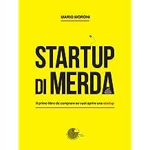 Startup di merda: Il primo libro da comprare se vuoi aprire una startup (Italian Edition)