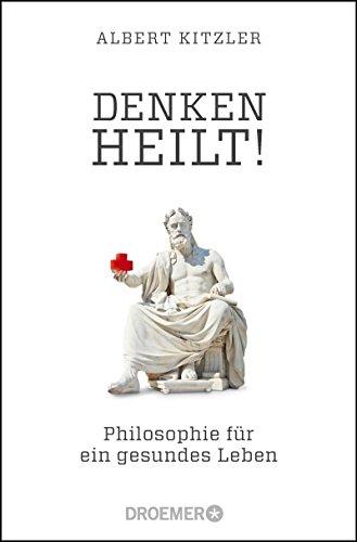 Denken heilt!: Philosophie für ein gesundes Leben