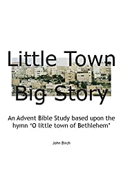 Little Town, Big Story: An Advent Bible Study based upon the hymn 'O little town of Bethlehem'
