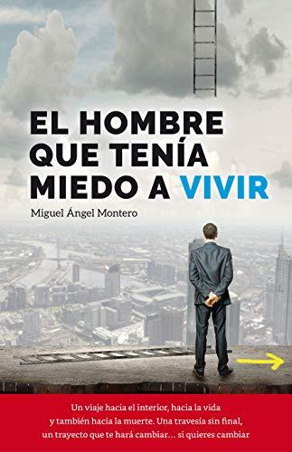 EL HOMBRE QUE TENÍA MIEDO A VIVIR (CRECIMIENTO PERSONAL): MOTIVACIÓN SUPERACIÓN por MIGUEL ÁNGEL MONTERO