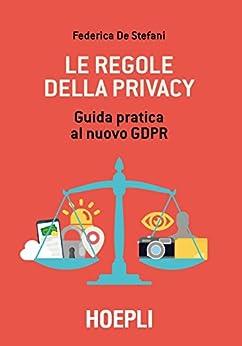 Le regole della privacy: Guida pratica al nuovo GDPR di [De Stefani, Federica]