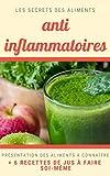 Secret des aliments anti-inflammatoires : ingrédients et leurs vertus + recettes de jus: Les secrets anti-inflammatoires, antioxydants et des jus pour apporter des bienfaits à votre corps