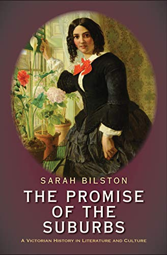 The Promise of the Suburbs: A Victorian History in Literature and Culture