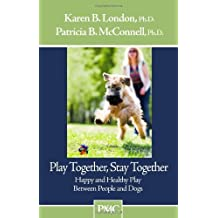 Play Together, Stay Together - Happy and Healthy Play Between People and Dogs by Karen B. London Ph.D. (2008-08-15)