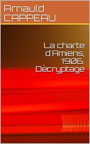 La charte d'Amiens, 1906. Décryptage (Les grands textes politiques français décryptés t. 23) par Arnauld CAPPEAU