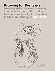 Drawing for Designers: Drawing skills, Concept sketches, Computer systems, Illustration, Tools and materials, Presentations, Production techniques by Alan Pipes (2007) Paperback