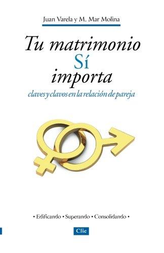Tu Matrimonio Si Importa: Claves y Clavos en la Relacion de Pareja por Juan Varela