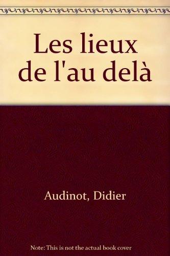 Les lieux de l'au-delà : Guides de fantômes, dames blances et auto-stoppeuses évanescentes, en France Belgique et Suisse par Didier Audinot