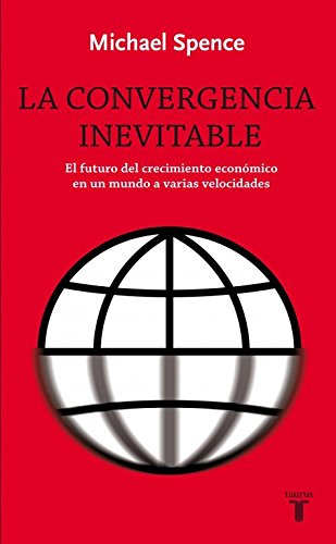 La convergencia inevitable: El futuro del crecimiento económico en un mundo a varias velocidades (Pensamiento) por Michael Spence