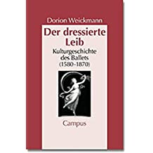 Der dressierte Leib: Kulturgeschichte des Balletts (1580-1870) (Geschichte und Geschlechter)