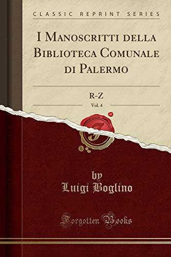 I Manoscritti della Biblioteca Comunale di Palermo, Vol. 4: R-Z (Classic Reprint) por Luigi Boglino