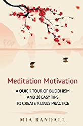 Meditation Motivation - A Quick Tour of Buddhism and 20 Easy Tips to Create a Daily Practice by Mia Randall (January 03,2013)