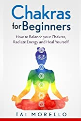 Chakras for Beginners: How to Balance Your Chakras, Radiate Energy and Heal Yourself by Tai Morello (2016-05-12)