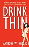 Drink Thin: Happier, Healthier, Richer, Thinner (And Better Sex) Through Alcohol