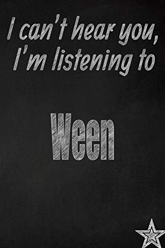 I can't hear you, I'm listening to Ween creative writing lined journal: Promoting band fandom and music creativity through journaling...one day at a time (Bands series, Band 811) -