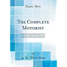 The Complete Motorist: Being an Account of the Evolution and Construction of the Modern Motor-Car; With Notes on the Selection, Use, and Maintenance ... Upon the Public Roads (Classic Reprint)