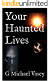 YOUR HAUNTED LIVES: Terrifying True Stories of Ghosts, Hauntings and the Paranormal