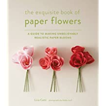 The Paper Flower Book: A Guide to Making Unbelievably Realistic Paper Blooms