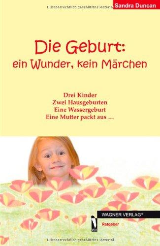 Die Geburt: ein Wunder, kein Märchen: Drei Kinder Zwei Hausgeburten Eine Wassergeburt Eine Mutter packt aus ...