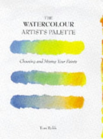 The Watercolour Artist's Palette: Choosing and Mixing Your Paints by Tom Robb